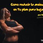 Consejos para reducir la ansiedad en tu plan para bajar grasa